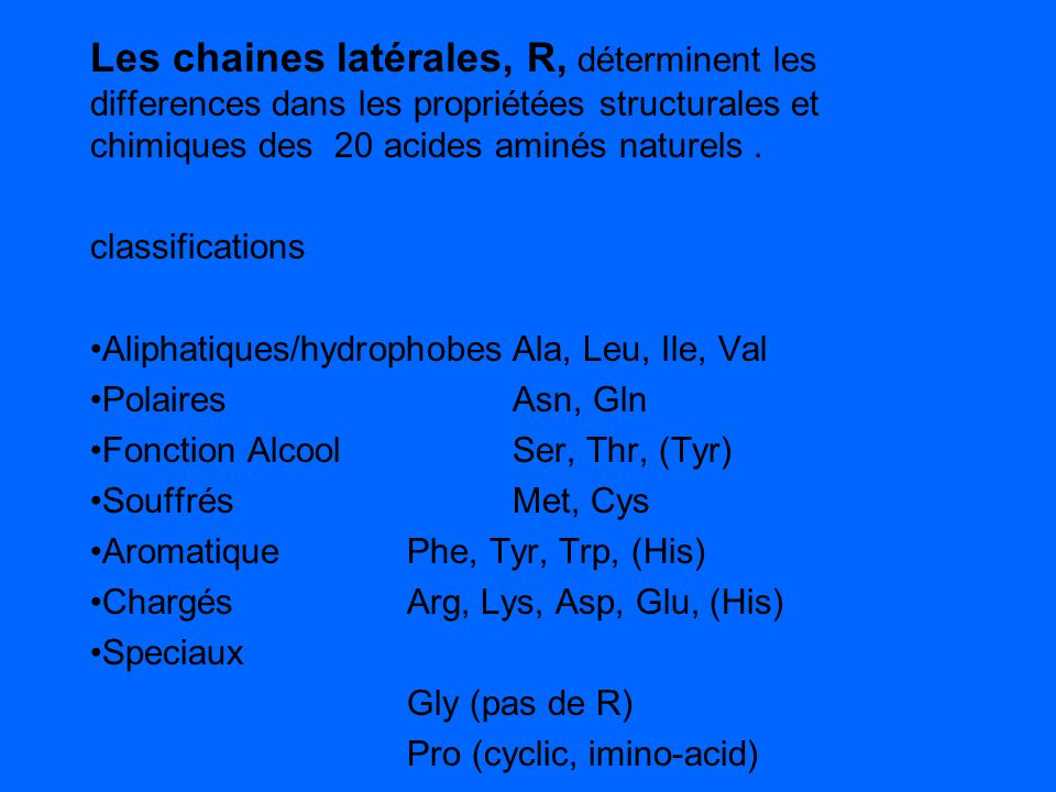 Les chaines latérales, R, déterminent les differences dans les propriétées structurales et chimiques des 20 acides aminés naturels. classifications Al