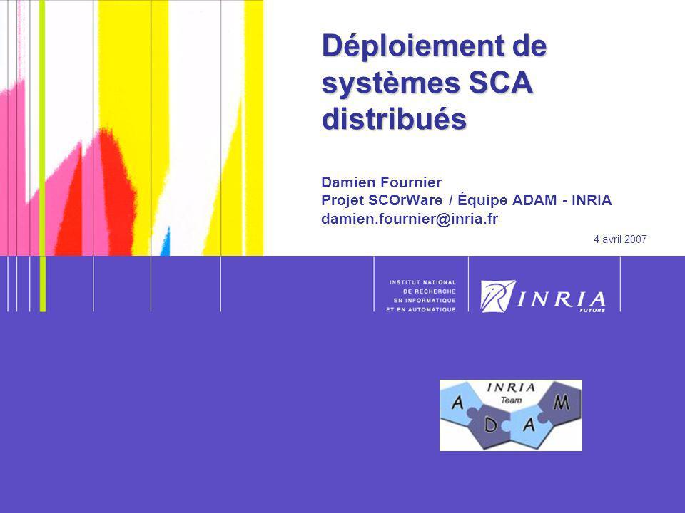 1 Déploiement de systèmes SCA distribués Déploiement de systèmes SCA distribués Damien Fournier Projet SCOrWare / Équipe ADAM - INRIA damien.fournier@