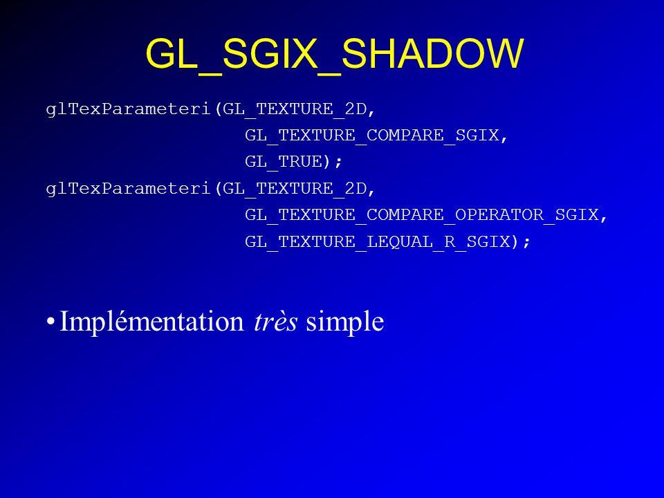 GL_SGIX_SHADOW glTexParameteri(GL_TEXTURE_2D, GL_TEXTURE_COMPARE_SGIX, GL_TRUE); glTexParameteri(GL_TEXTURE_2D, GL_TEXTURE_COMPARE_OPERATOR_SGIX, GL_TEXTURE_LEQUAL_R_SGIX); Implémentation très simple
