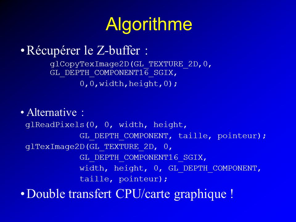Algorithme Récupérer le Z-buffer : glCopyTexImage2D(GL_TEXTURE_2D,0, GL_DEPTH_COMPONENT16_SGIX, 0,0,width,height,0); Alternative : glReadPixels(0, 0, width, height, GL_DEPTH_COMPONENT, taille, pointeur); glTexImage2D(GL_TEXTURE_2D, 0, GL_DEPTH_COMPONENT16_SGIX, width, height, 0, GL_DEPTH_COMPONENT, taille, pointeur); Double transfert CPU/carte graphique !