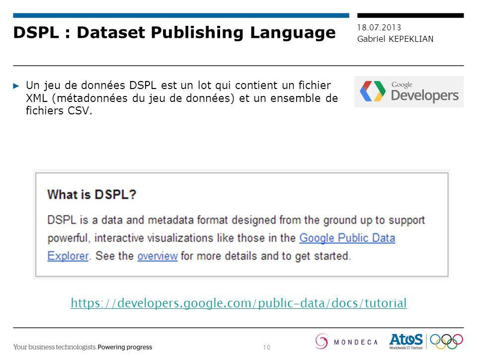 10 18.07.2013 Gabriel KEPEKLIAN DSPL : Dataset Publishing Language Un jeu de données DSPL est un lot qui contient un fichier XML (métadonnées du jeu d