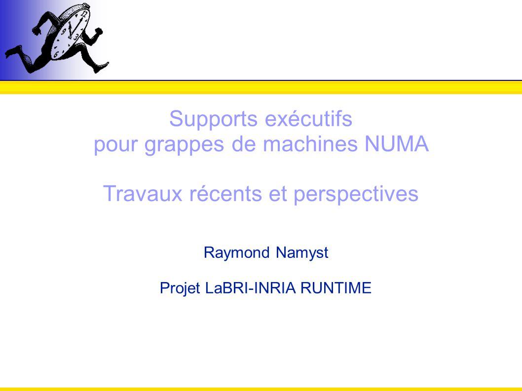Supports exécutifs pour grappes de machines NUMA Travaux récents et perspectives Raymond Namyst Projet LaBRI-INRIA RUNTIME