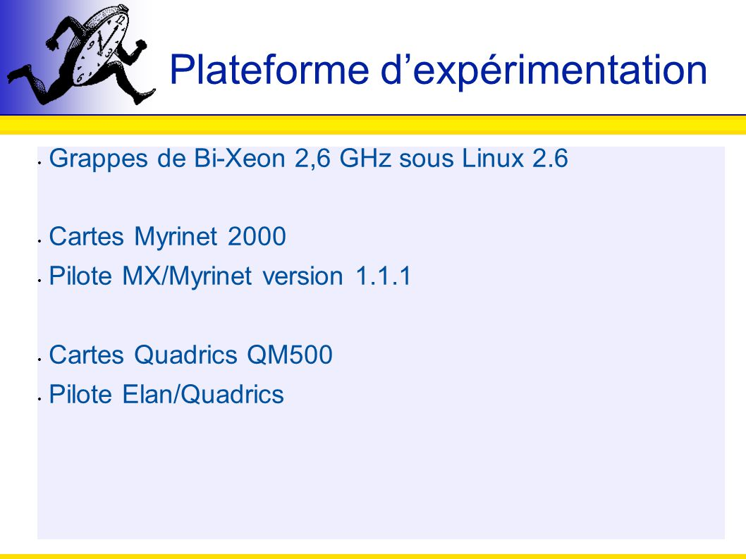 Plateforme dexpérimentation Grappes de Bi-Xeon 2,6 GHz sous Linux 2.6 Cartes Myrinet 2000 Pilote MX/Myrinet version 1.1.1 Cartes Quadrics QM500 Pilote