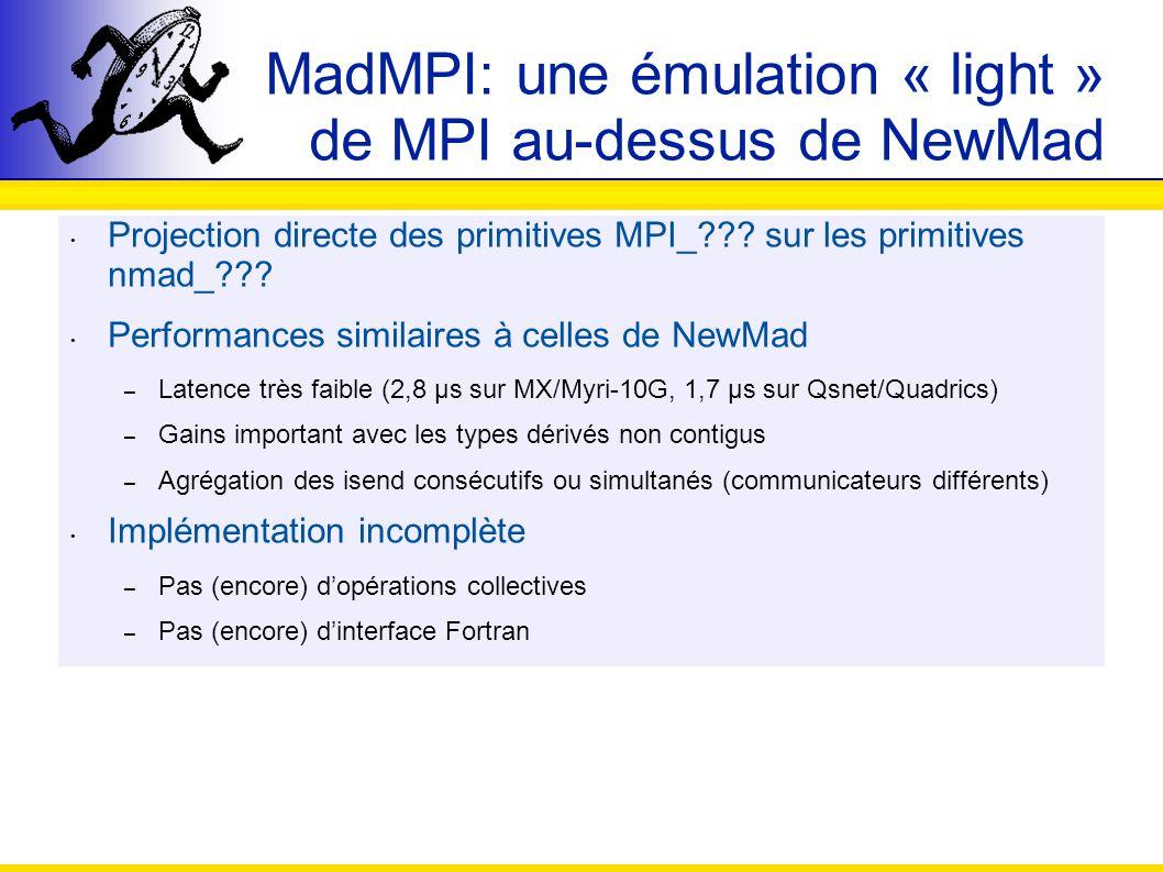 MadMPI: une émulation « light » de MPI au-dessus de NewMad Projection directe des primitives MPI_??? sur les primitives nmad_??? Performances similair