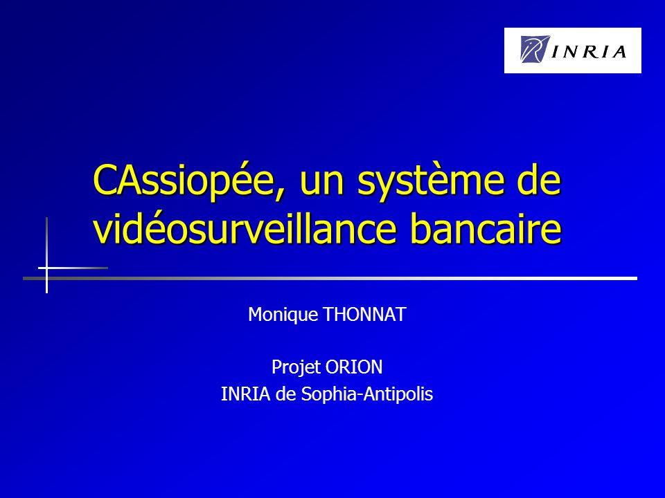 CAssiopée, un système de vidéosurveillance bancaire Monique THONNAT Projet ORION INRIA de Sophia-Antipolis
