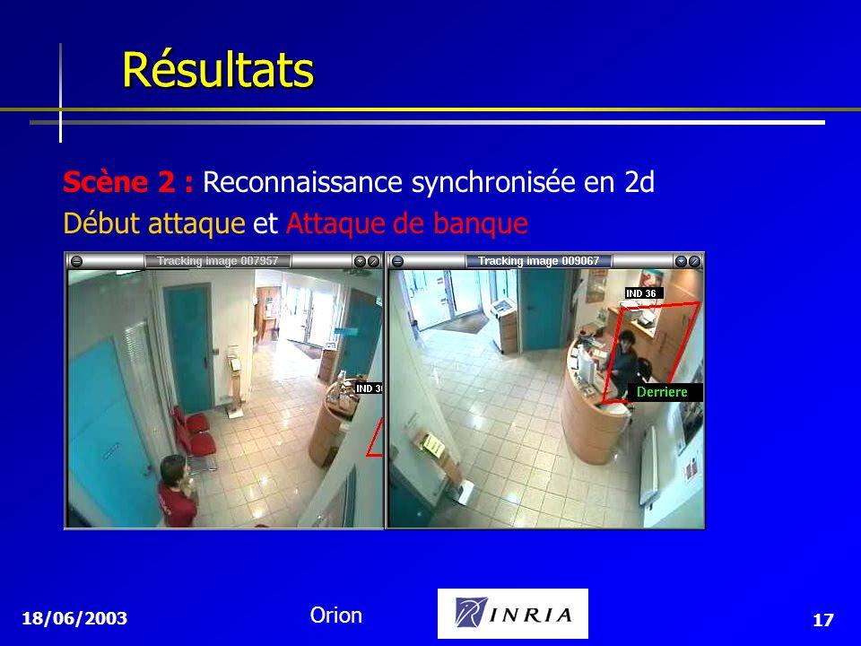 18/06/2003 Orion 17 Résultats Résultats Scène 2 : Reconnaissance synchronisée en 2d Début attaque et Attaque de banque