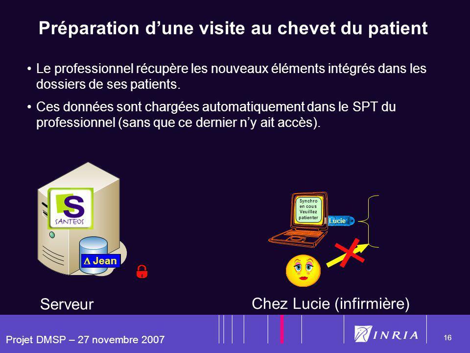 Projet DMSP – 27 novembre 2007 16 Lucie Zoe Lili Jean Préparation dune visite au chevet du patient Le professionnel récupère les nouveaux éléments intégrés dans les dossiers de ses patients.