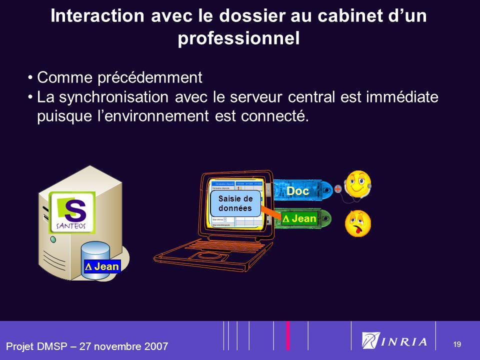 Projet DMSP – 27 novembre 2007 19 Jean Doc Interaction avec le dossier au cabinet dun professionnel Comme précédemment La synchronisation avec le serveur central est immédiate puisque lenvironnement est connecté.