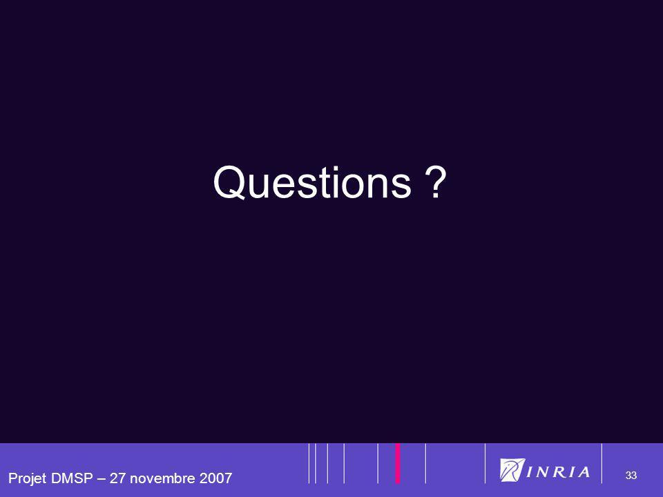 Projet DMSP – 27 novembre 2007 33 Questions ?