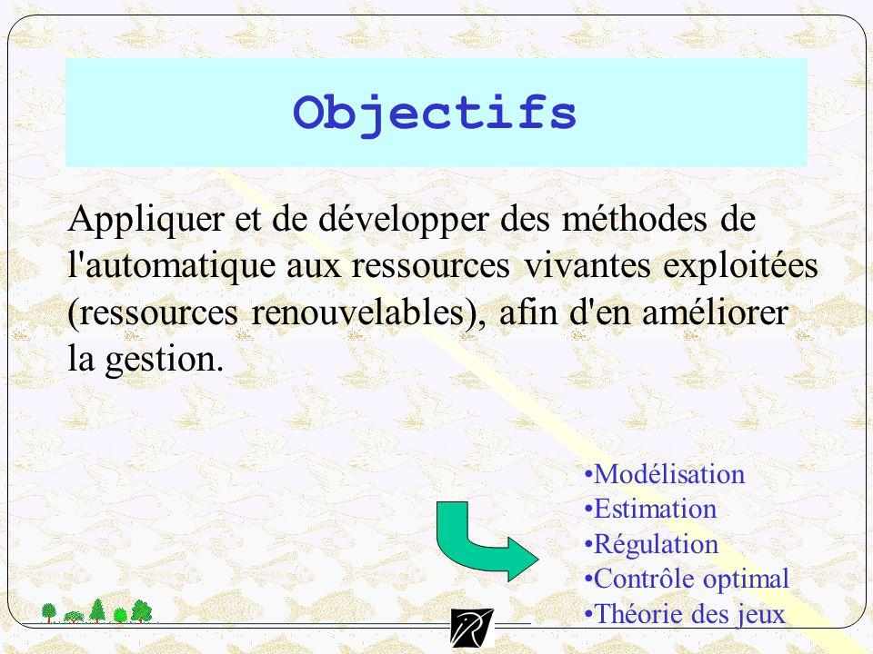 Objectifs Appliquer et de développer des méthodes de l'automatique aux ressources vivantes exploitées (ressources renouvelables), afin d'en améliorer