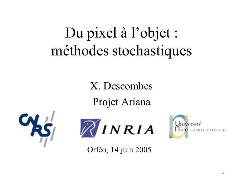 1 Du pixel à lobjet : méthodes stochastiques X. Descombes Projet Ariana Orféo, 14 juin 2005