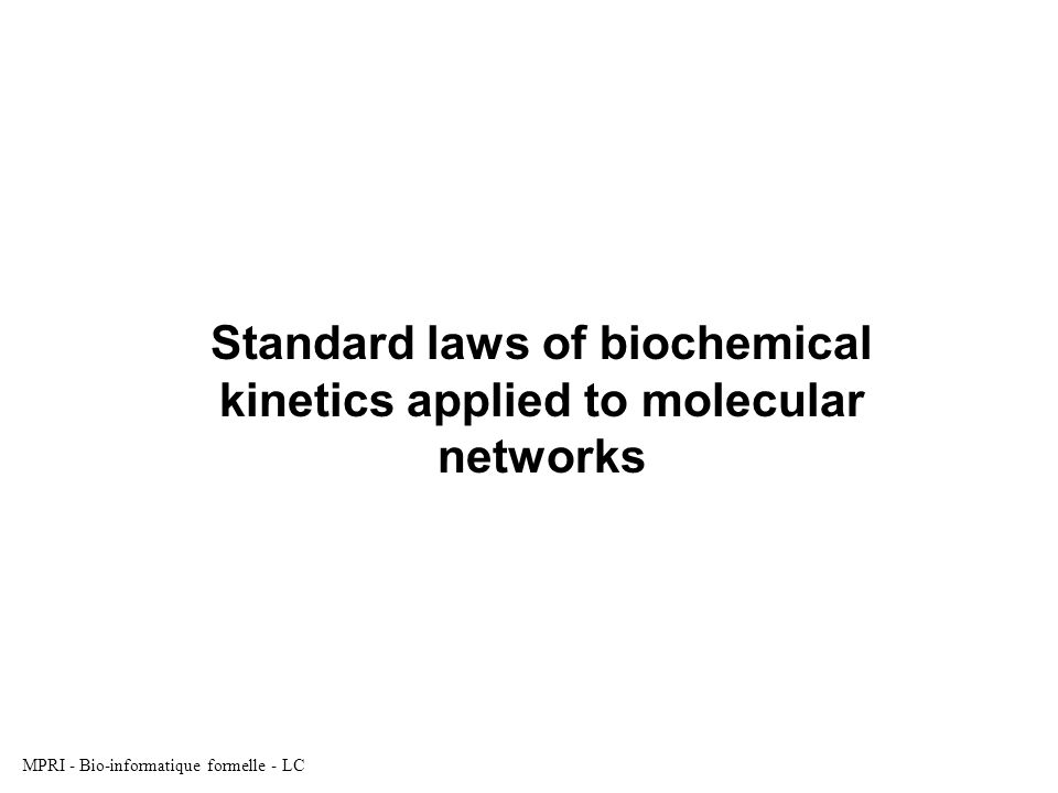 MPRI - Bio-informatique formelle - LC Standard laws of biochemical kinetics applied to molecular networks
