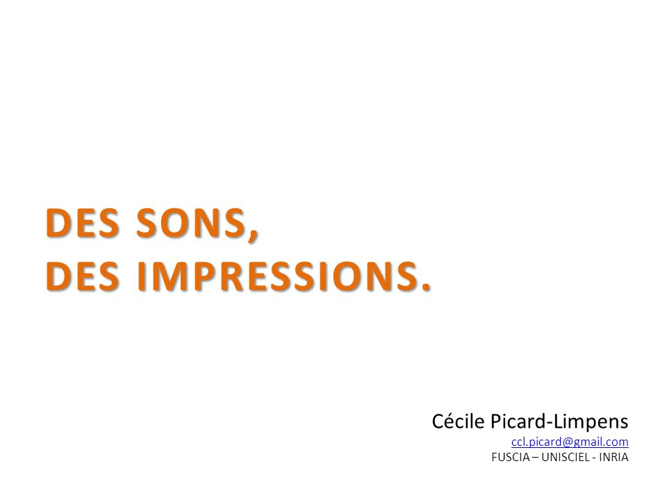 DES SONS, DES IMPRESSIONS. Cécile Picard-Limpens ccl.picard@gmail.com FUSCIA – UNISCIEL - INRIA