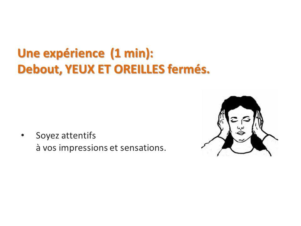 Une expérience (1 min): Debout, YEUX ET OREILLES fermés. Soyez attentifs à vos impressions et sensations.