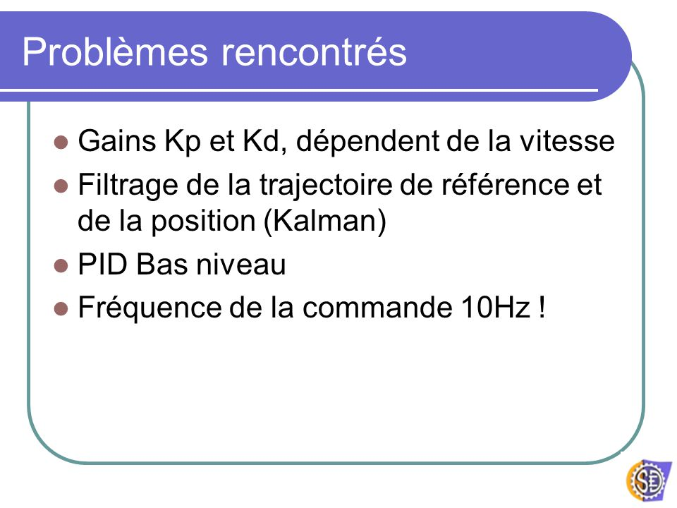 Problèmes rencontrés Gains Kp et Kd, dépendent de la vitesse Filtrage de la trajectoire de référence et de la position (Kalman) PID Bas niveau Fréquen