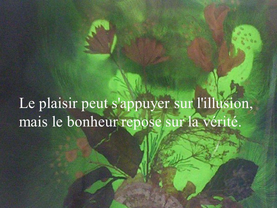 Le plaisir peut s appuyer sur l illusion, mais le bonheur repose sur la vérité.