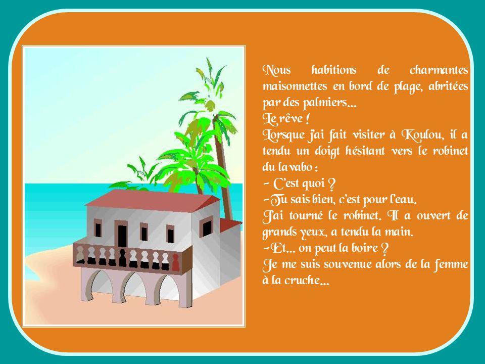 Nous habitions de charmantes maisonnettes en bord de plage, abritées par des palmiers… Le rêve .