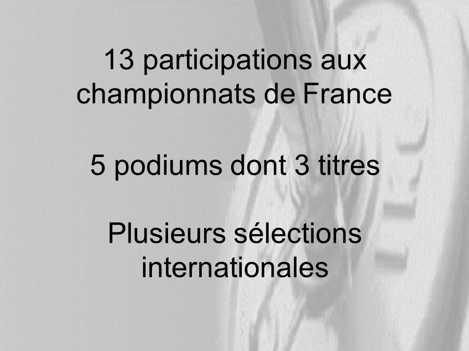13 participations aux championnats de France 5 podiums dont 3 titres Plusieurs sélections internationales