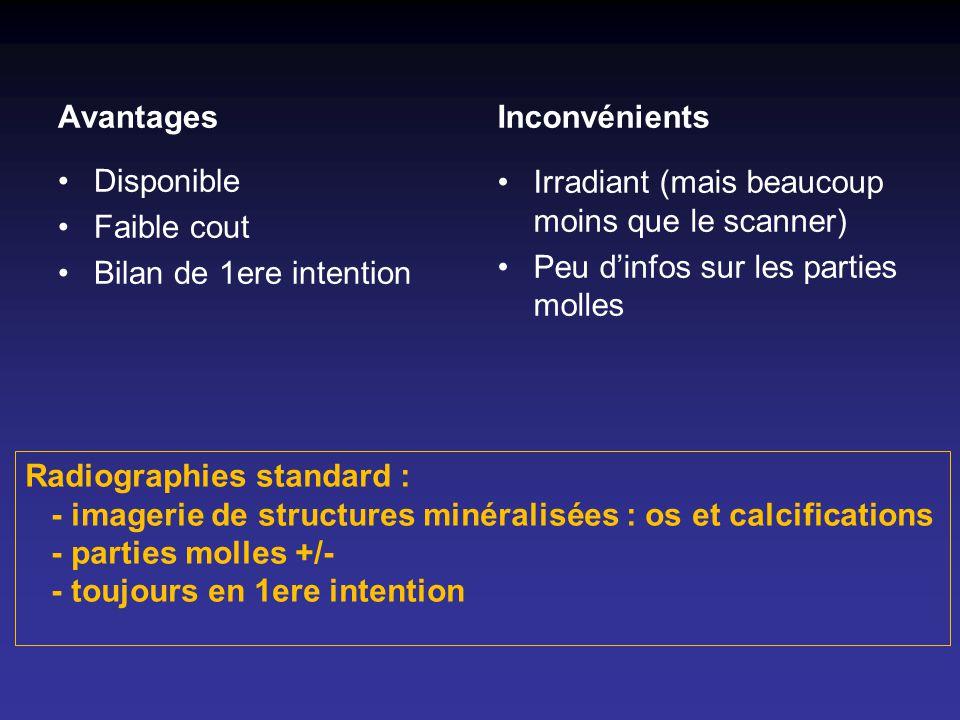 Avantages Disponible Faible cout Bilan de 1ere intention Inconvénients Irradiant (mais beaucoup moins que le scanner) Peu dinfos sur les parties molle