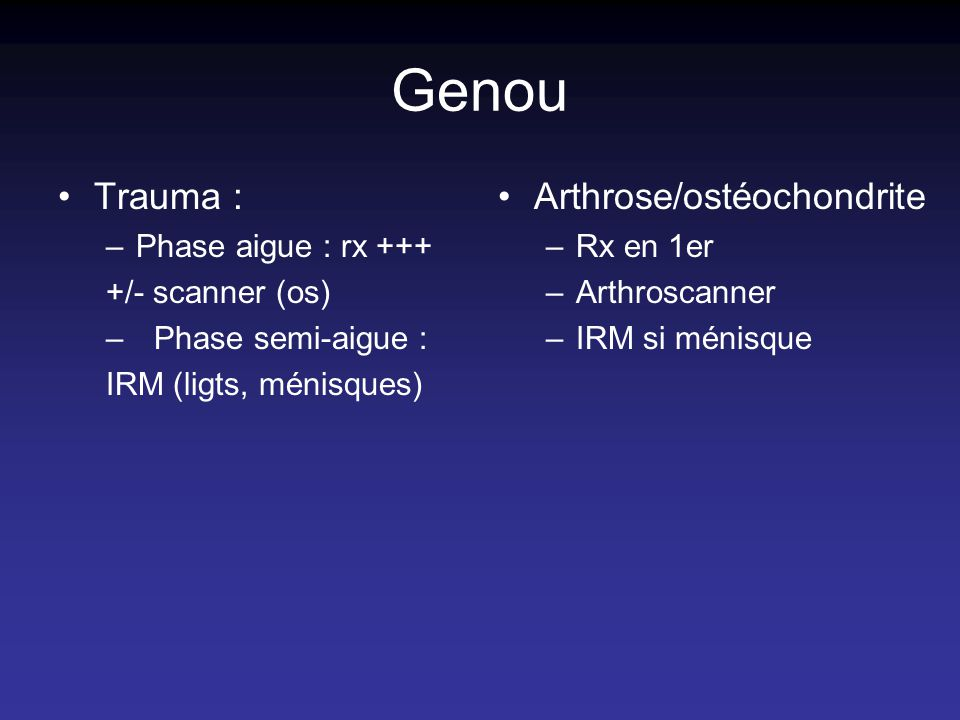 Genou Trauma : –Phase aigue : rx +++ +/- scanner (os) –Phase semi-aigue : IRM (ligts, ménisques) Arthrose/ostéochondrite –Rx en 1er –Arthroscanner –IRM si ménisque