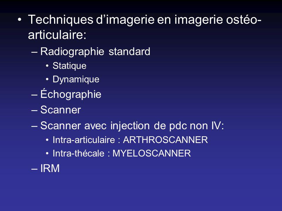 Techniques dimagerie en imagerie ostéo- articulaire: –Radiographie standard Statique Dynamique –Échographie –Scanner –Scanner avec injection de pdc no
