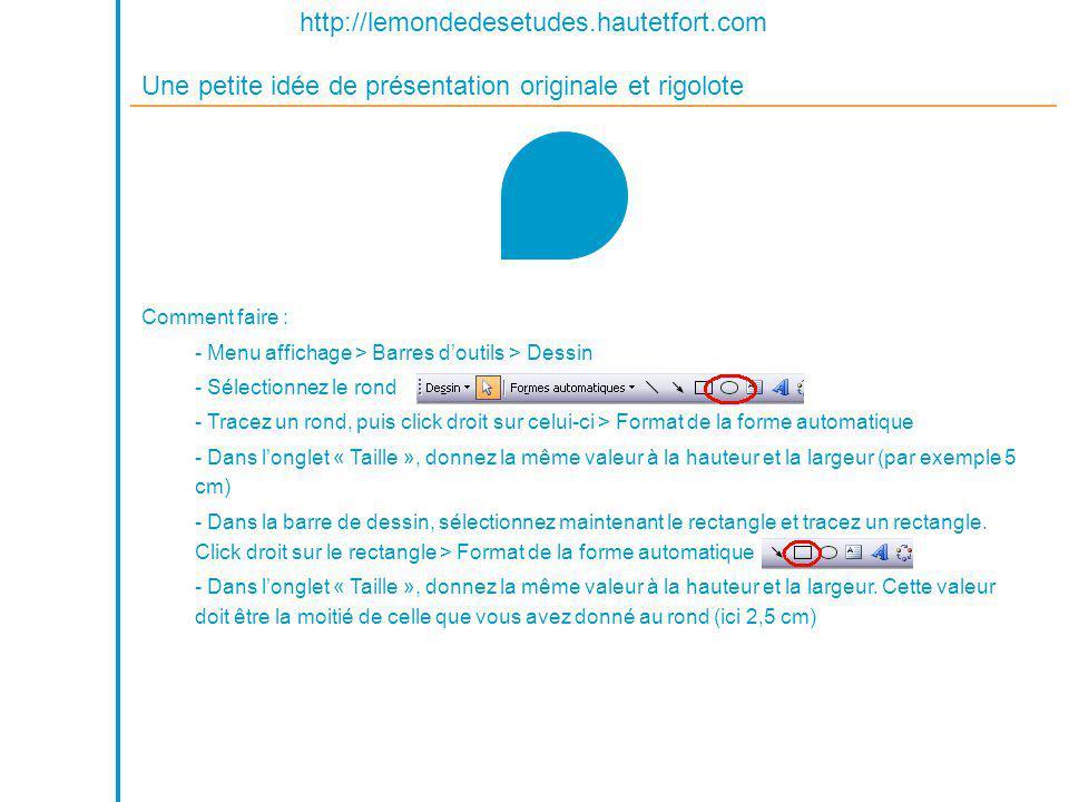 http://lemondedesetudes.hautetfort.com Une petite idée de présentation originale et rigolote Comment faire : - Menu affichage > Barres doutils > Dessin - Sélectionnez le rond - Tracez un rond, puis click droit sur celui-ci > Format de la forme automatique - Dans longlet « Taille », donnez la même valeur à la hauteur et la largeur (par exemple 5 cm) - Dans la barre de dessin, sélectionnez maintenant le rectangle et tracez un rectangle.
