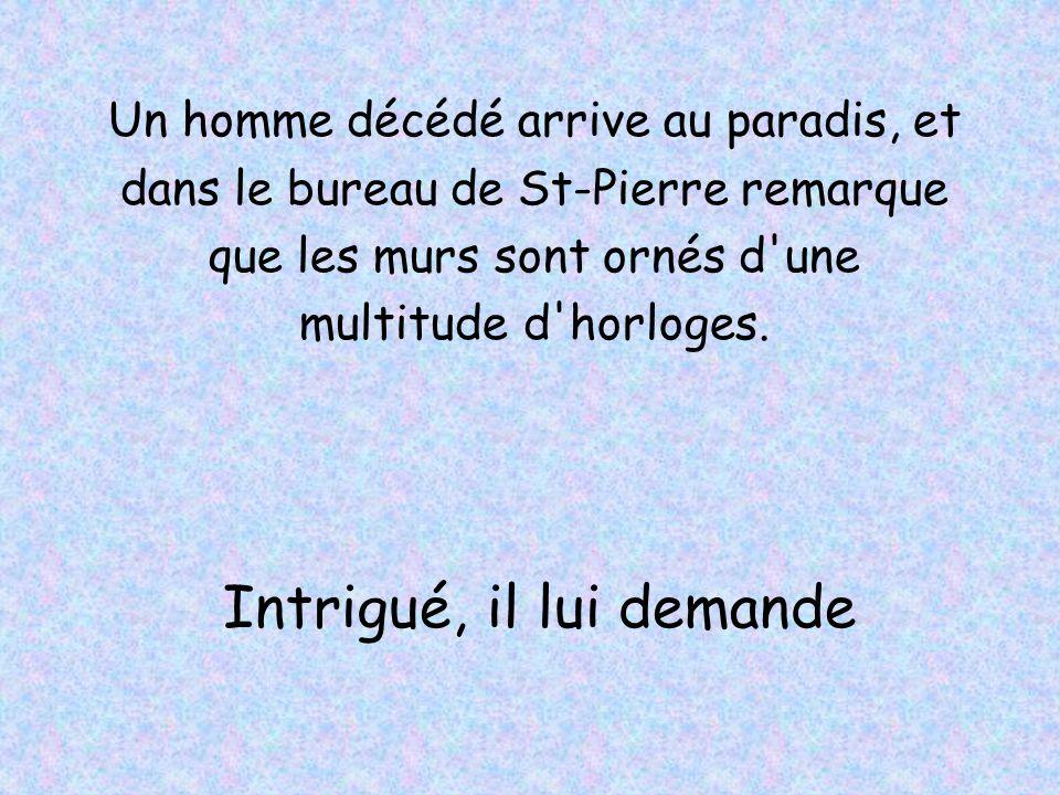 Un homme décédé arrive au paradis, et dans le bureau de St-Pierre remarque que les murs sont ornés d'une multitude d'horloges. Intrigué, il lui demand