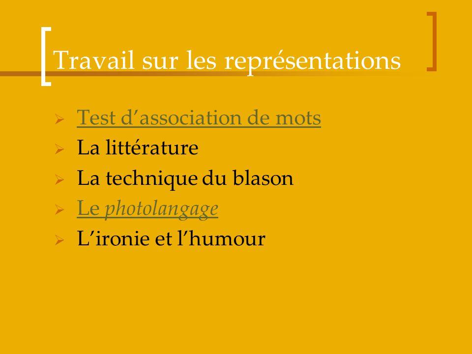 Travail sur les représentations Test dassociation de mots La littérature La technique du blason Le photolangage Le photolangage Lironie et lhumour