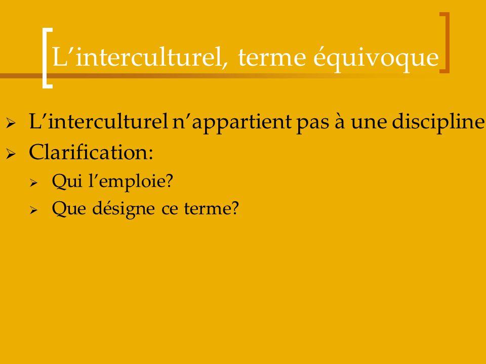Linterculturel, terme équivoque Linterculturel nappartient pas à une discipline Clarification: Qui lemploie? Que désigne ce terme?