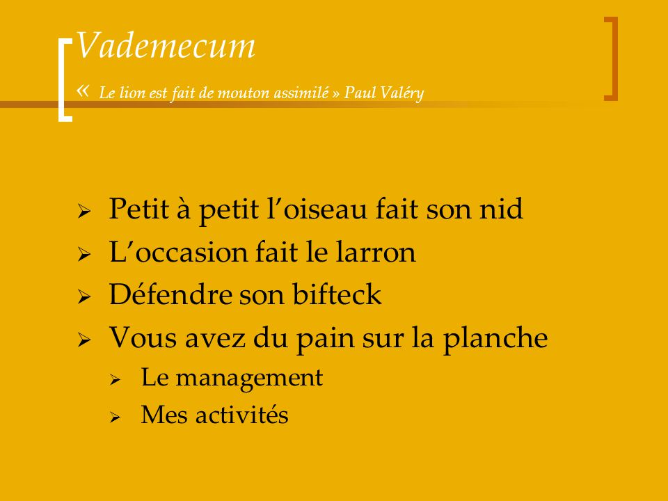 Vademecum « Le lion est fait de mouton assimilé » Paul Valéry Petit à petit loiseau fait son nid Loccasion fait le larron Défendre son bifteck Vous av