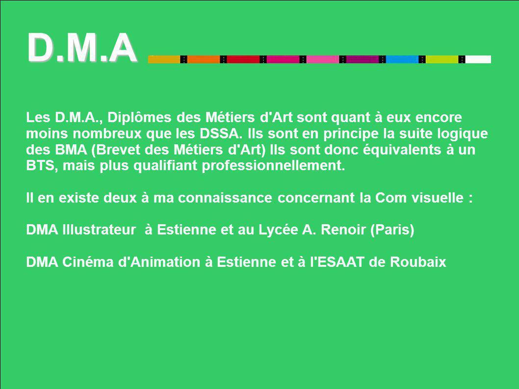 D.M.A Les D.M.A., Diplômes des Métiers d'Art sont quant à eux encore moins nombreux que les DSSA. Ils sont en principe la suite logique des BMA (Breve