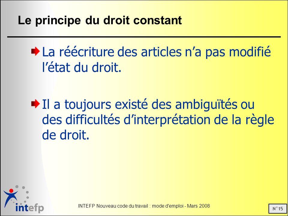 N°15 INTEFP Nouveau code du travail : mode d emploi - Mars 2008 Le principe du droit constant La réécriture des articles na pas modifié létat du droit.