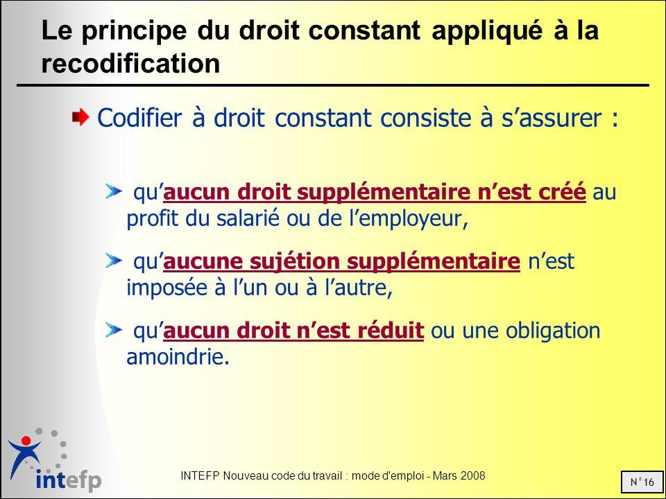 N°16 INTEFP Nouveau code du travail : mode d'emploi - Mars 2008 Le principe du droit constant appliqué à la recodification Codifier à droit constant c