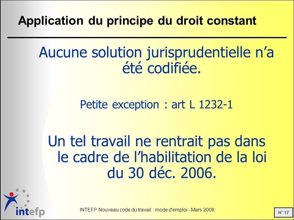 N°17 INTEFP Nouveau code du travail : mode d emploi - Mars 2008 Application du principe du droit constant Aucune solution jurisprudentielle na été codifiée.