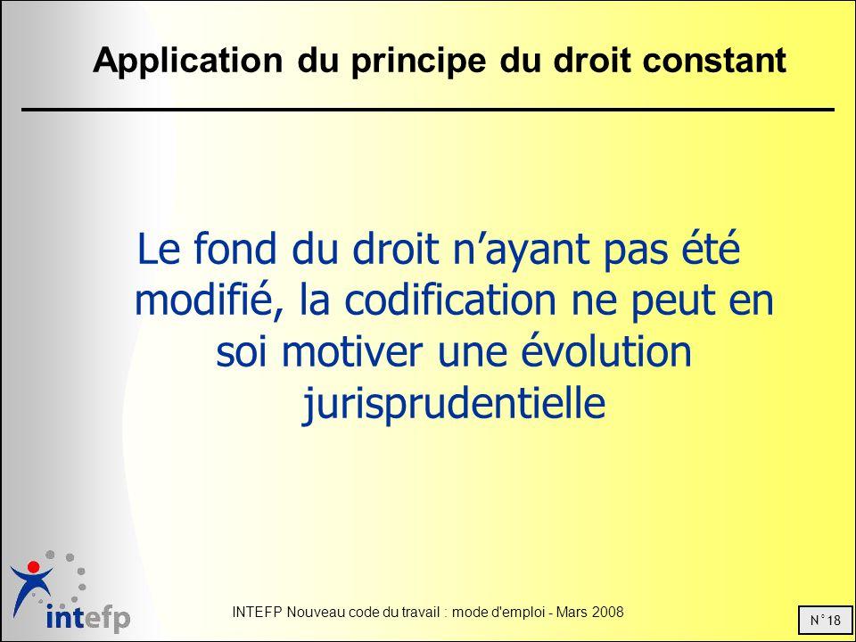 N°18 INTEFP Nouveau code du travail : mode d emploi - Mars 2008 Application du principe du droit constant Le fond du droit nayant pas été modifié, la codification ne peut en soi motiver une évolution jurisprudentielle