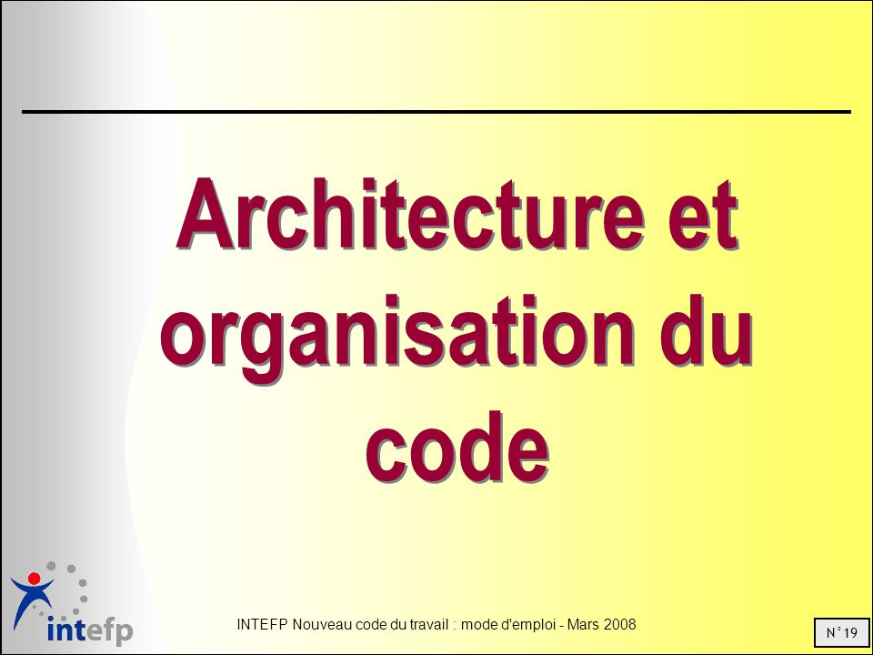 N°19 INTEFP Nouveau code du travail : mode d emploi - Mars 2008 Architecture et organisation du code