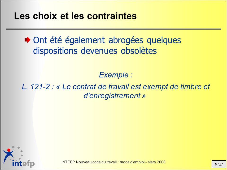 N°27 INTEFP Nouveau code du travail : mode d emploi - Mars 2008 Les choix et les contraintes Ont été également abrogées quelques dispositions devenues obsolètes Exemple : L.