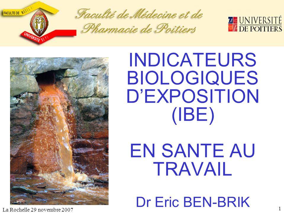La Rochelle 29 novembre 2007 1 INDICATEURS BIOLOGIQUES DEXPOSITION (IBE) EN SANTE AU TRAVAIL Dr Eric BEN-BRIK