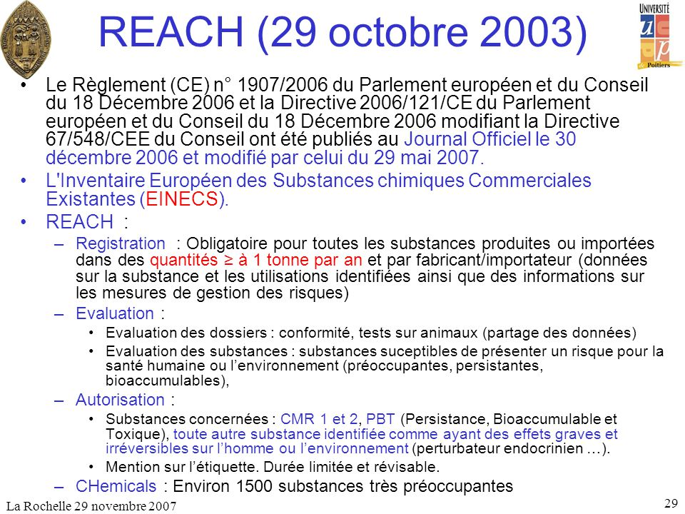 La Rochelle 29 novembre 2007 29 REACH (29 octobre 2003) Le Règlement (CE) n° 1907/2006 du Parlement européen et du Conseil du 18 Décembre 2006 et la D