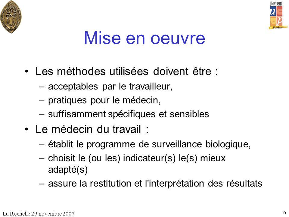 La Rochelle 29 novembre 2007 6 Mise en oeuvre Les méthodes utilisées doivent être : –acceptables par le travailleur, –pratiques pour le médecin, –suff
