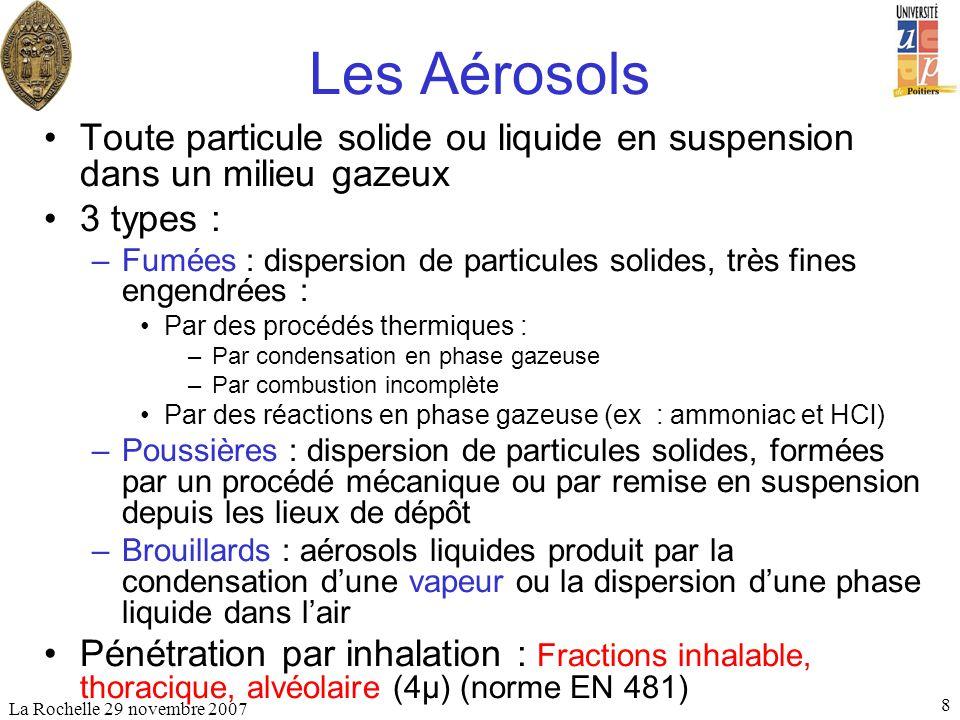 La Rochelle 29 novembre 2007 8 Les Aérosols Toute particule solide ou liquide en suspension dans un milieu gazeux 3 types : –Fumées : dispersion de pa