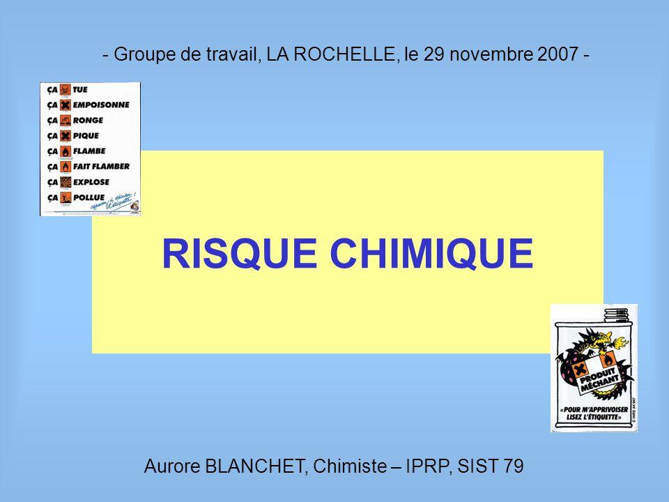 - Groupe de travail, LA ROCHELLE, le 29 novembre 2007 - RISQUE CHIMIQUE Aurore BLANCHET, Chimiste – IPRP, SIST 79