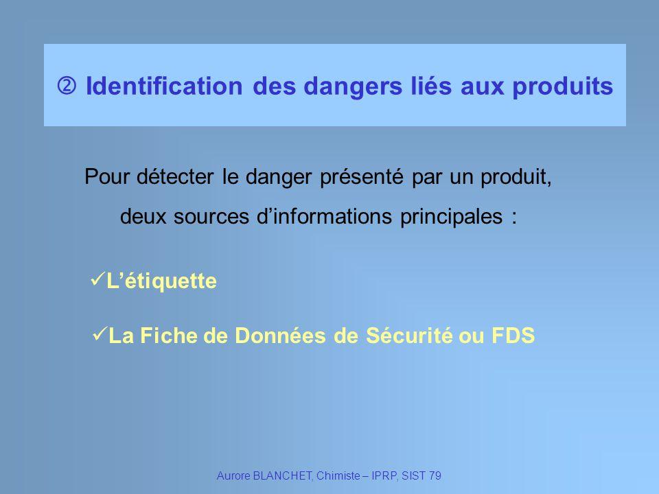 Identification des dangers liés aux produits Aurore BLANCHET, Chimiste – IPRP, SIST 79 Pour détecter le danger présenté par un produit, deux sources d