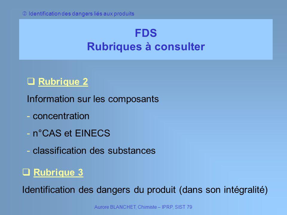 Identification des dangers liés aux produits FDS Rubriques à consulter Aurore BLANCHET, Chimiste – IPRP, SIST 79 Rubrique 2 Rubrique 2 Information sur