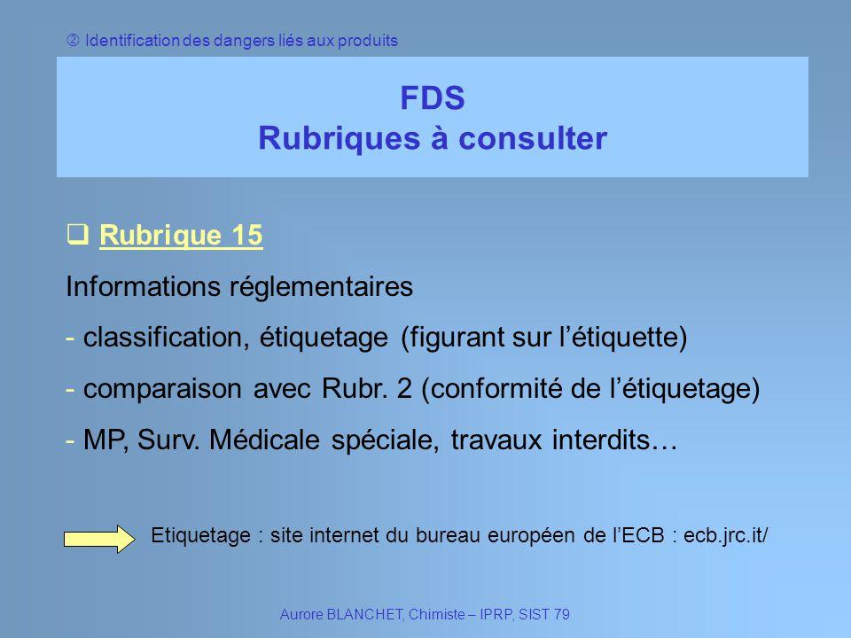 Identification des dangers liés aux produits FDS Rubriques à consulter Rubrique 15 Rubrique 15 Informations réglementaires - classification, étiquetag