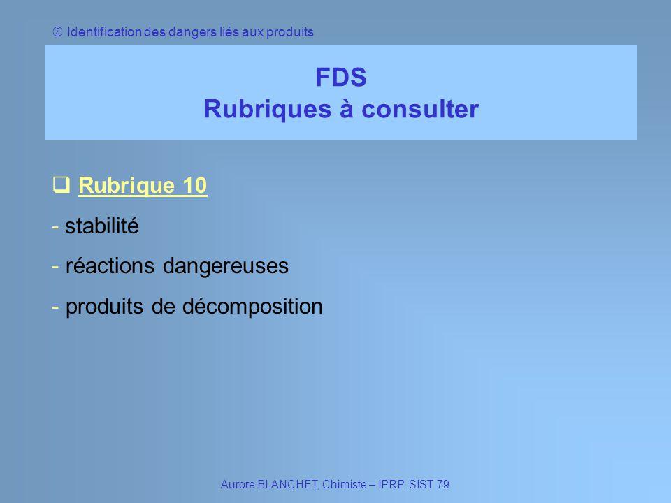 Identification des dangers liés aux produits FDS Rubriques à consulter Rubrique 10 Rubrique 10 - stabilité - réactions dangereuses réactions dangereus