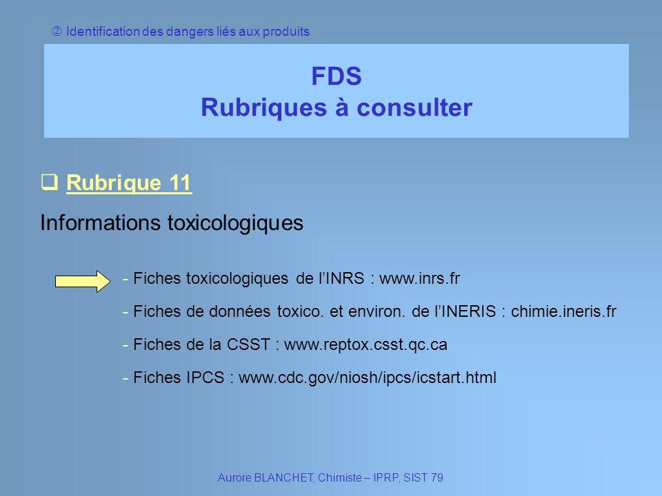 Identification des dangers liés aux produits FDS Rubriques à consulter Aurore BLANCHET, Chimiste – IPRP, SIST 79 Rubrique 11 Rubrique 11 Informations