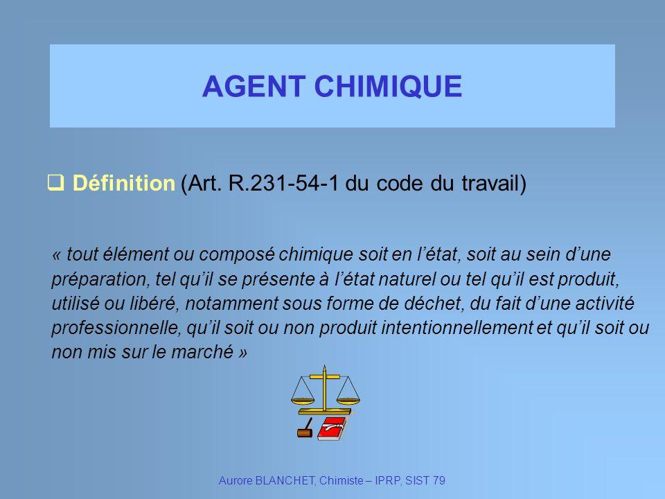 AGENT CHIMIQUE Aurore BLANCHET, Chimiste – IPRP, SIST 79 « tout élément ou composé chimique soit en létat, soit au sein dune préparation, tel quil se