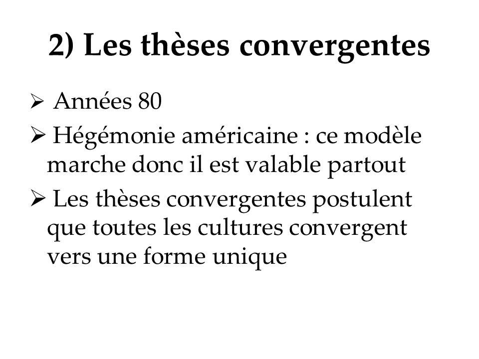 2) Les thèses convergentes Années 80 Hégémonie américaine : ce modèle marche donc il est valable partout Les thèses convergentes postulent que toutes