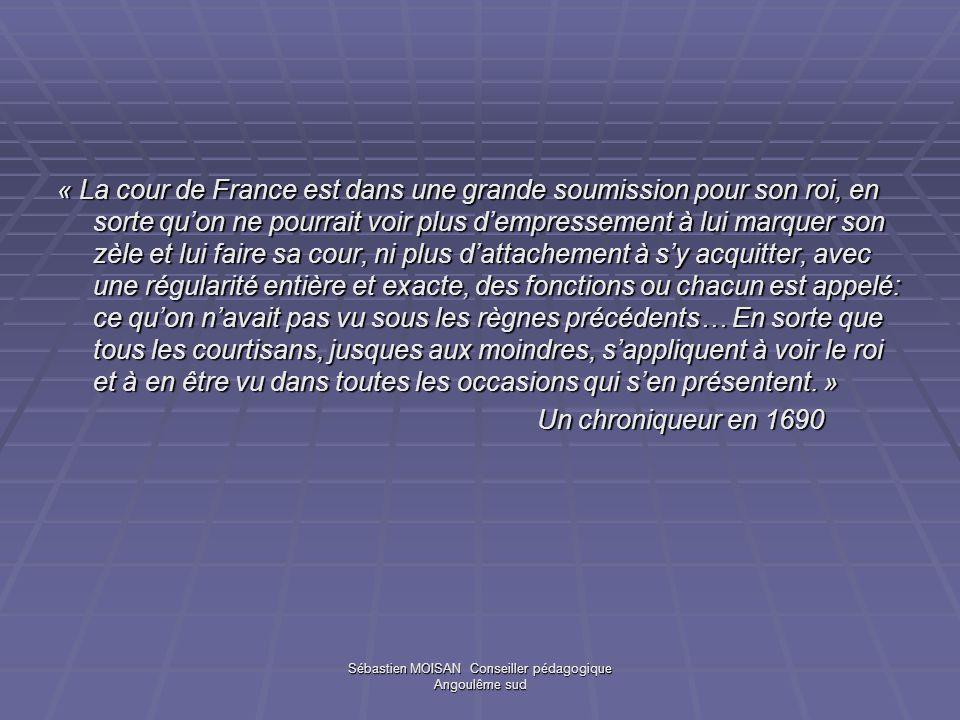 Sébastien MOISAN Conseiller pédagogique Angoulême sud « La cour de France est dans une grande soumission pour son roi, en sorte quon ne pourrait voir
